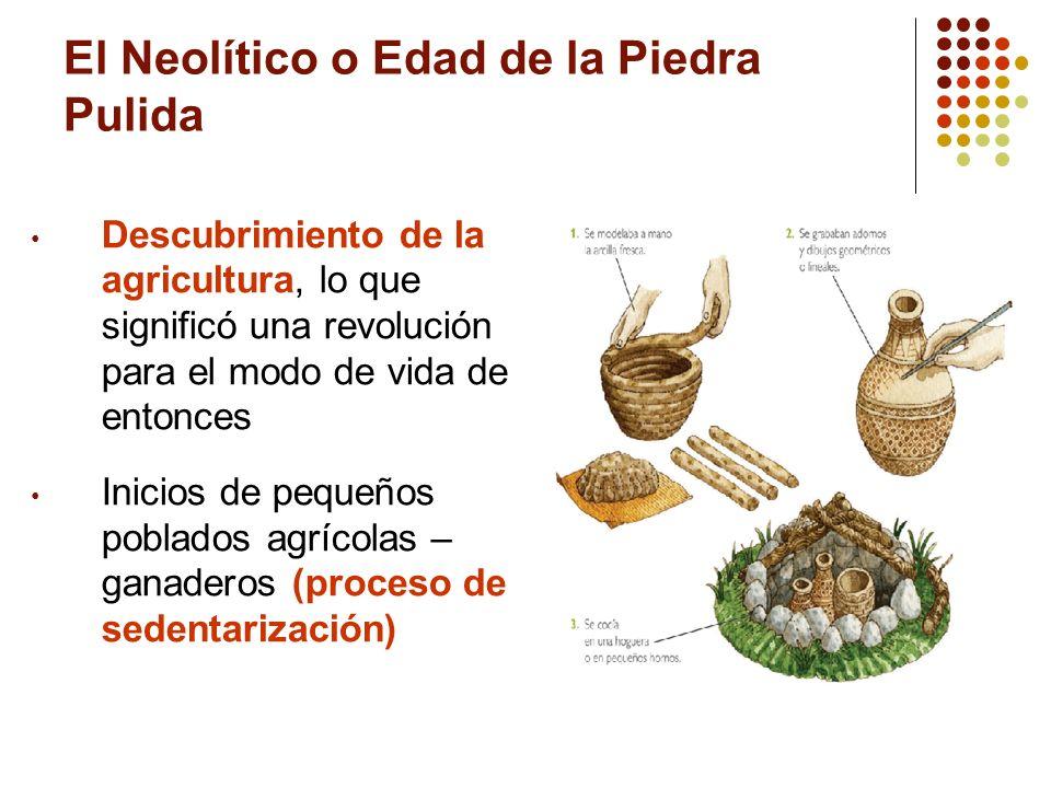 El Neolítico o Edad de la Piedra Pulida Descubrimiento de la agricultura, lo que significó una revolución para el modo de vida de entonces Inicios de
