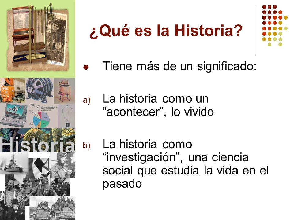 ¿Qué es la Historia? Tiene más de un significado: a) La historia como un acontecer, lo vivido b) La historia como investigación, una ciencia social qu