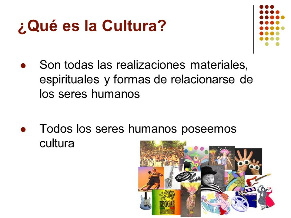 ¿Qué es la Cultura? Son todas las realizaciones materiales, espirituales y formas de relacionarse de los seres humanos Todos los seres humanos poseemo