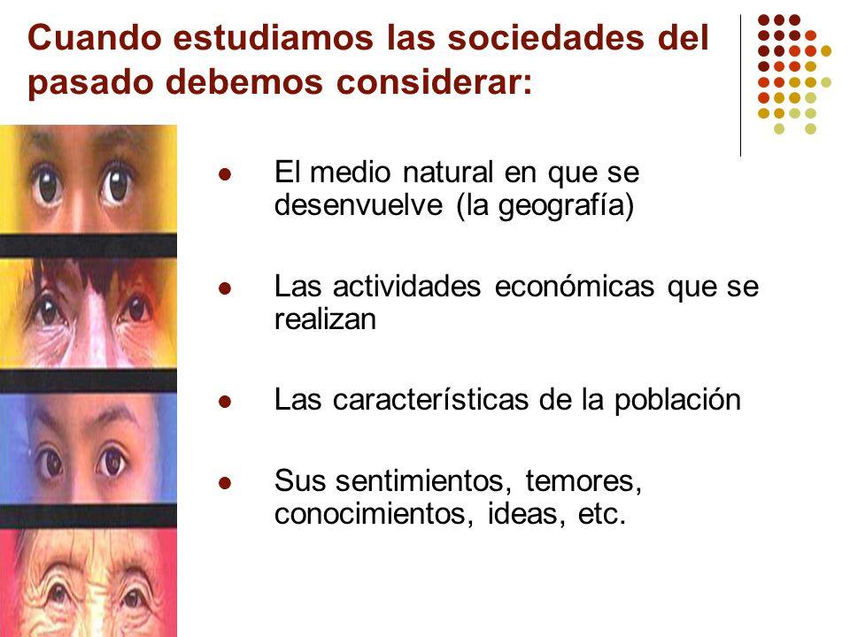 Cuando estudiamos las sociedades del pasado debemos considerar: El medio natural en que se desenvuelve (la geografía) Las actividades económicas que s
