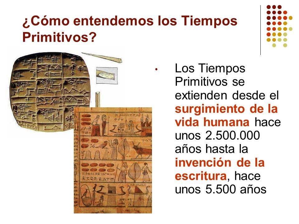 ¿Cómo entendemos los Tiempos Primitivos? Los Tiempos Primitivos se extienden desde el surgimiento de la vida humana hace unos 2.500.000 años hasta la