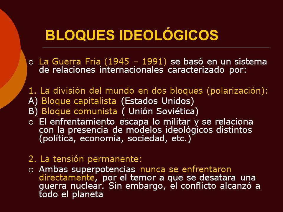 BLOQUES IDEOLÓGICOS La Guerra Fría (1945 – 1991) se basó en un sistema de relaciones internacionales caracterizado por: 1. La división del mundo en do