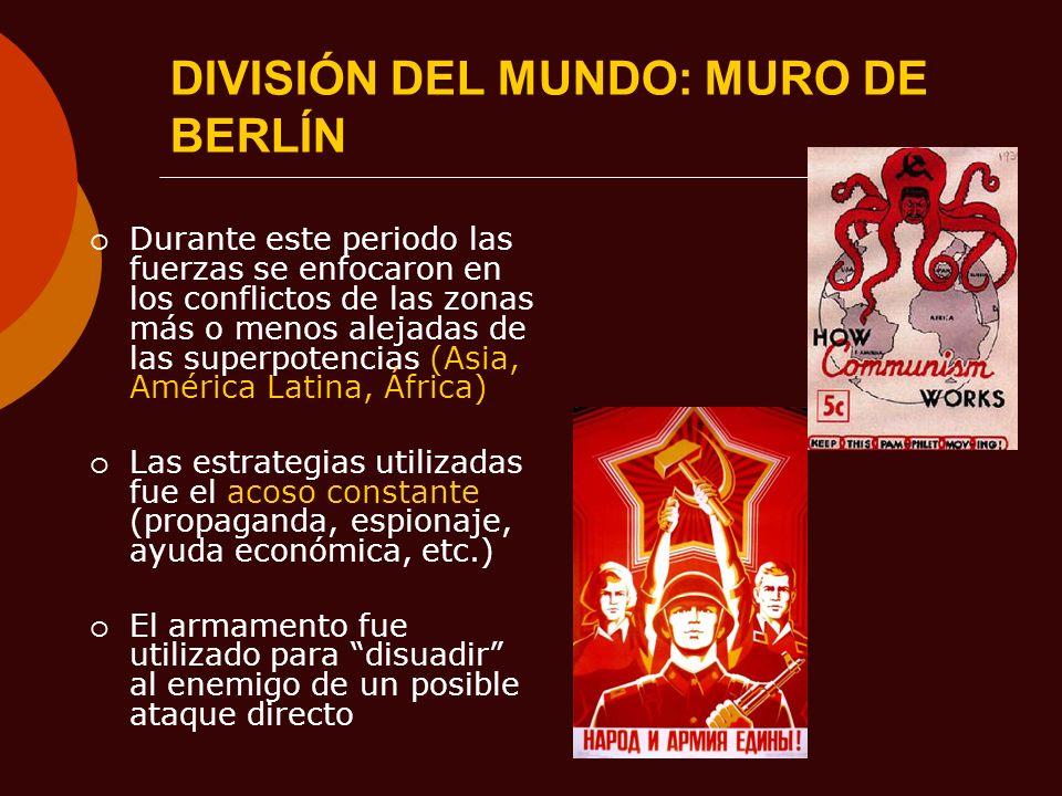 DIVISIÓN DEL MUNDO: MURO DE BERLÍN Durante este periodo las fuerzas se enfocaron en los conflictos de las zonas más o menos alejadas de las superpoten