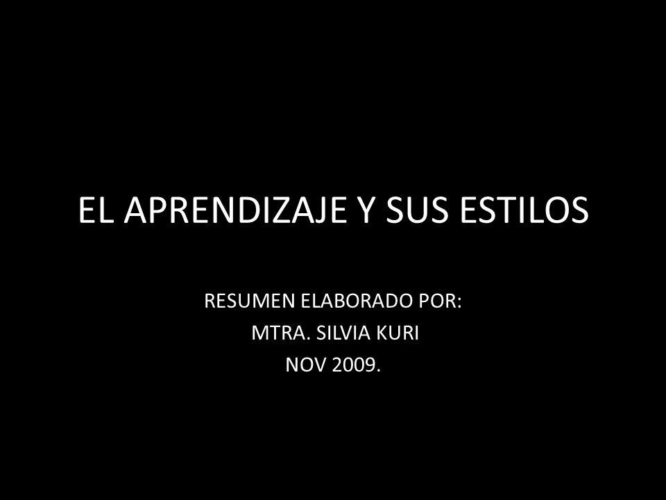 EL APRENDIZAJE Y SUS ESTILOS RESUMEN ELABORADO POR: MTRA. SILVIA KURI NOV 2009.