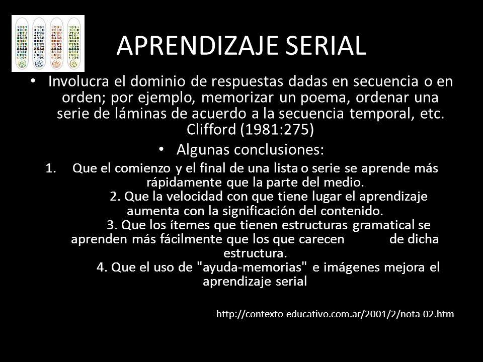 APRENDIZAJE SERIAL Involucra el dominio de respuestas dadas en secuencia o en orden; por ejemplo, memorizar un poema, ordenar una serie de láminas de