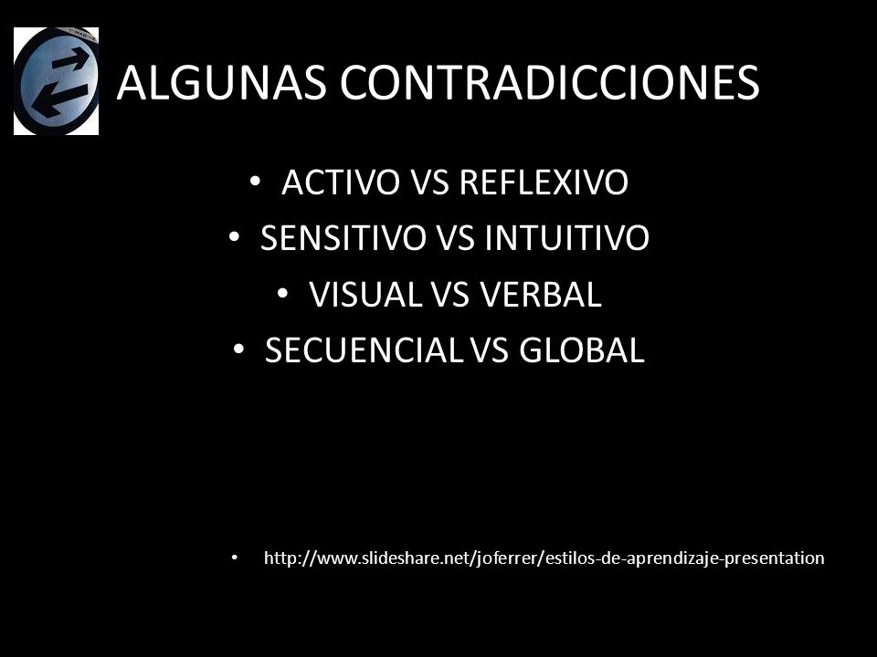 ALGUNAS CONTRADICCIONES ACTIVO VS REFLEXIVO SENSITIVO VS INTUITIVO VISUAL VS VERBAL SECUENCIAL VS GLOBAL http://www.slideshare.net/joferrer/estilos-de