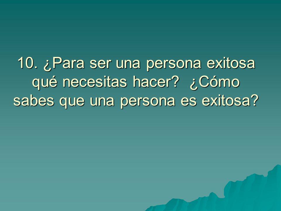 10. ¿Para ser una persona exitosa qué necesitas hacer? ¿Cómo sabes que una persona es exitosa?