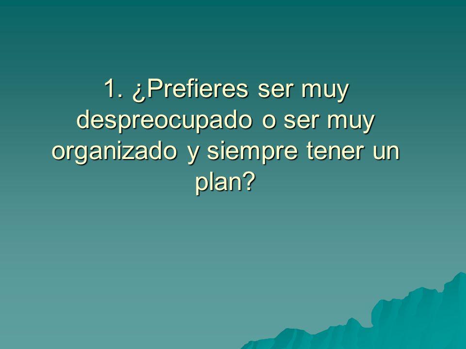 1. ¿Prefieres ser muy despreocupado o ser muy organizado y siempre tener un plan?
