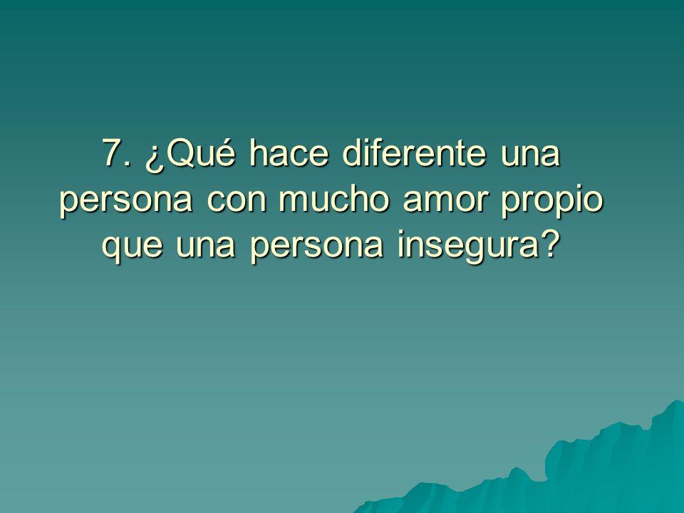 7. ¿Qué hace diferente una persona con mucho amor propio que una persona insegura?