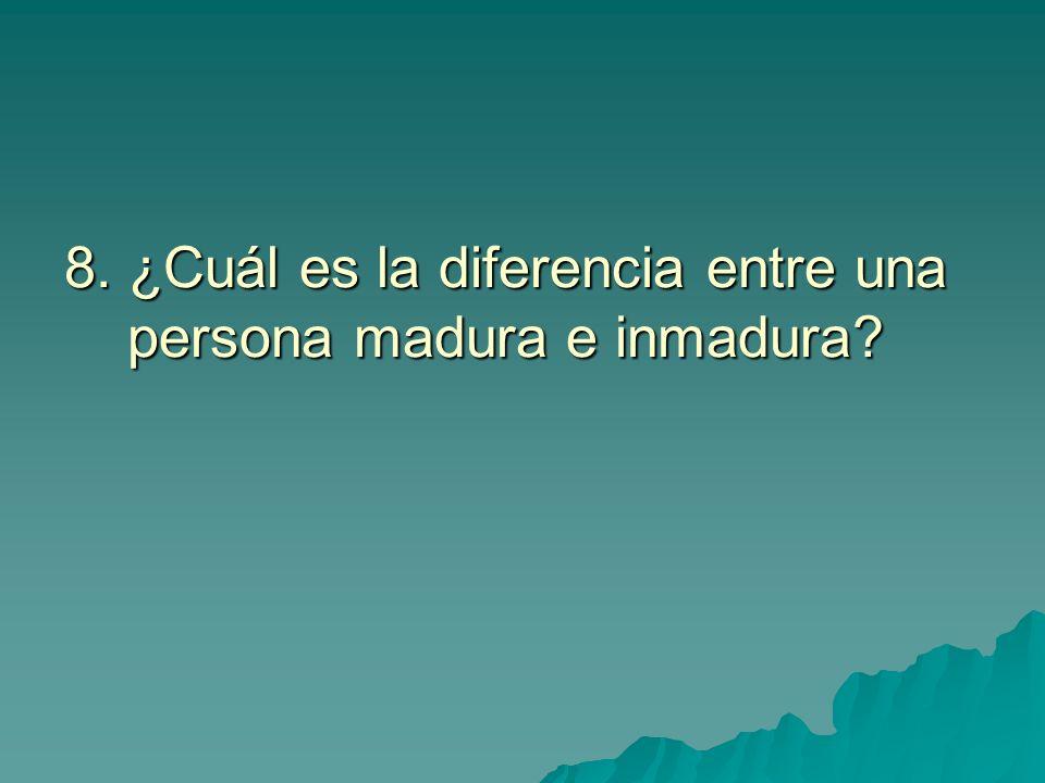 8. ¿Cuál es la diferencia entre una persona madura e inmadura?