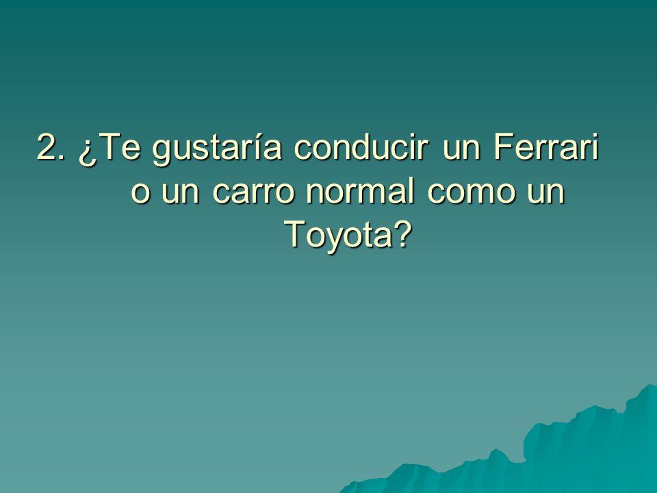 2. ¿Te gustaría conducir un Ferrari o un carro normal como un Toyota?