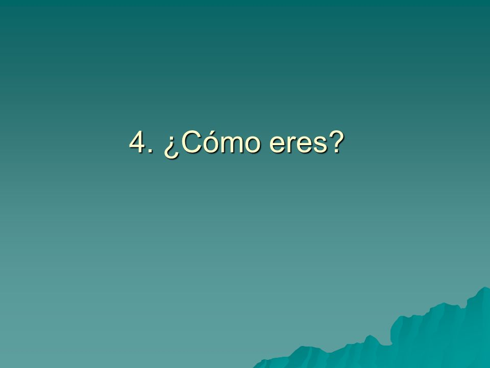 4. ¿Cómo eres?