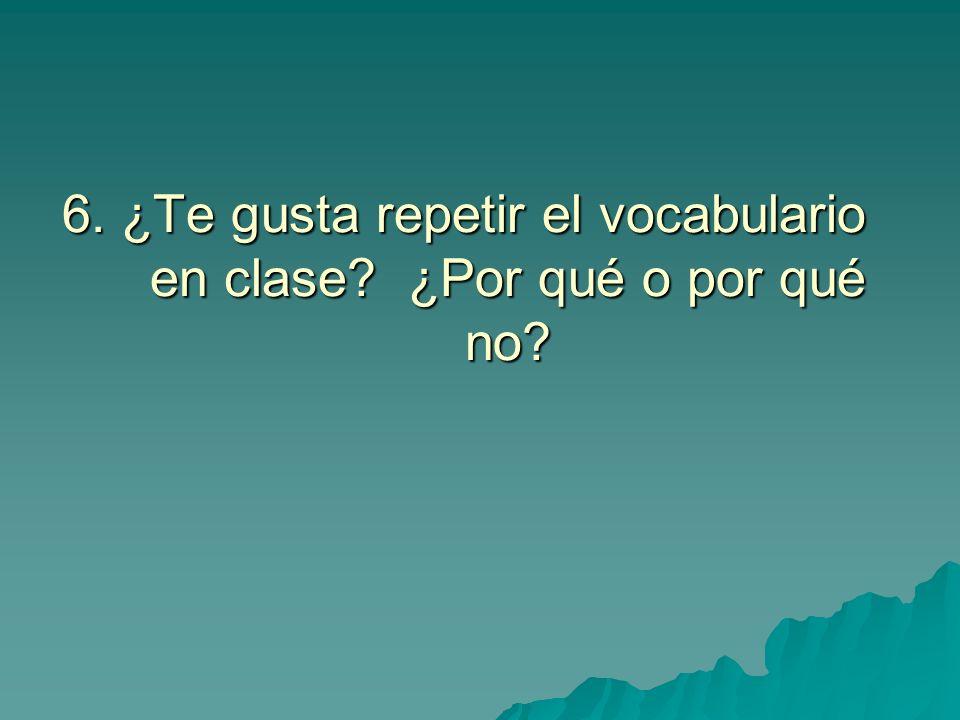 6. ¿Te gusta repetir el vocabulario en clase? ¿Por qué o por qué no?