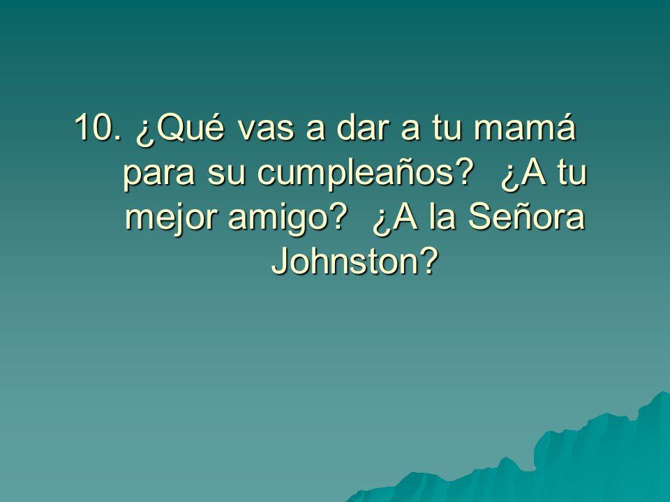 10. ¿Qué vas a dar a tu mamá para su cumpleaños? ¿A tu mejor amigo? ¿A la Señora Johnston?