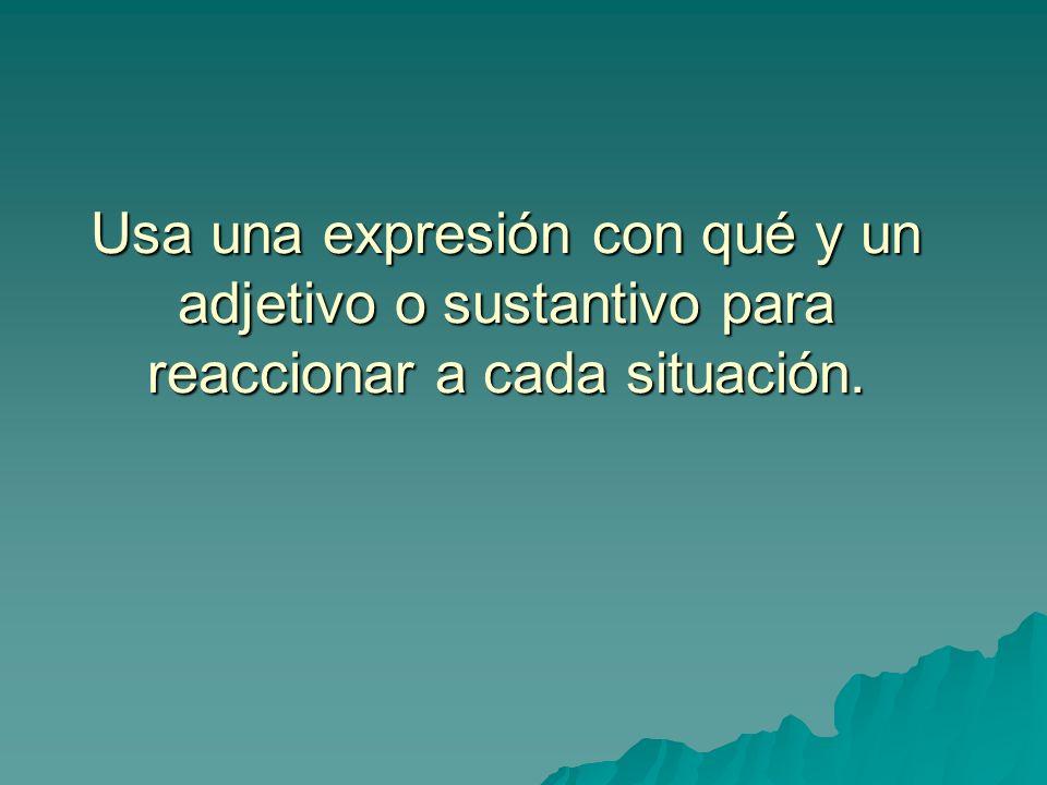 Usa una expresión con qué y un adjetivo o sustantivo para reaccionar a cada situación.