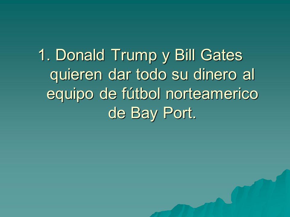 1. Donald Trump y Bill Gates quieren dar todo su dinero al equipo de fútbol norteamerico de Bay Port.