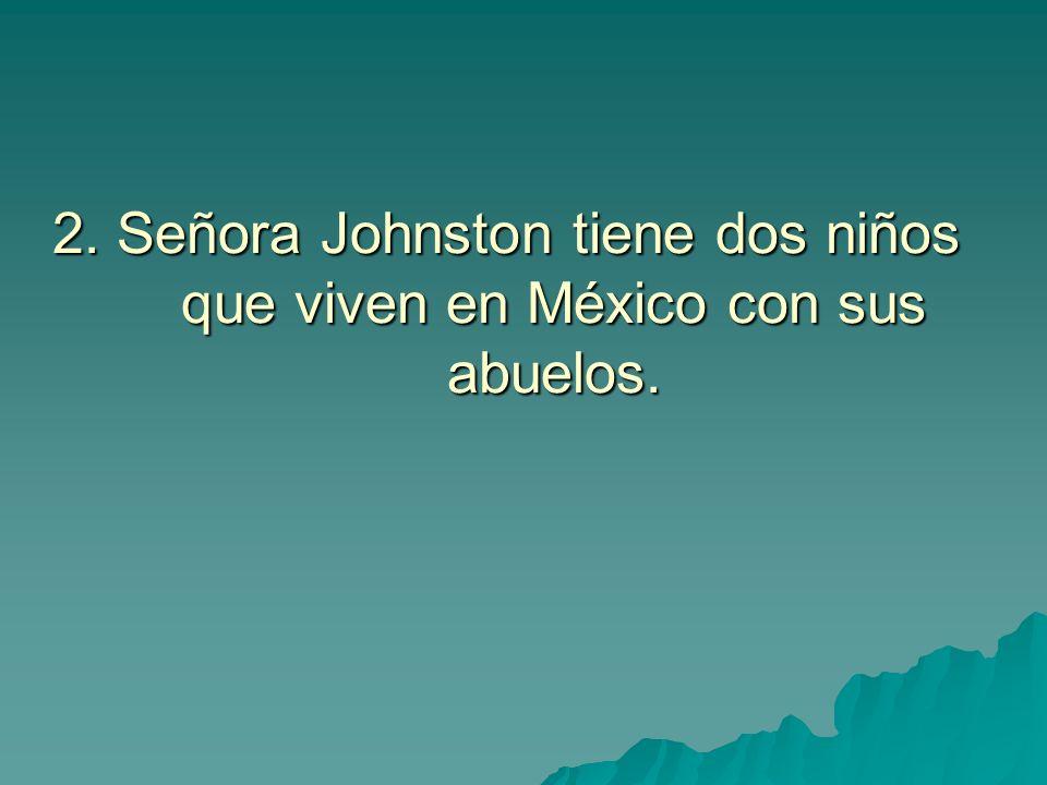 2. Señora Johnston tiene dos niños que viven en México con sus abuelos.