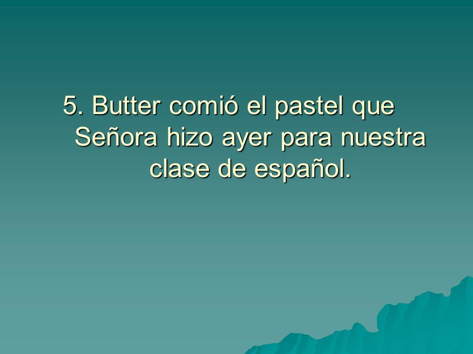 5. Butter comió el pastel que Señora hizo ayer para nuestra clase de español.