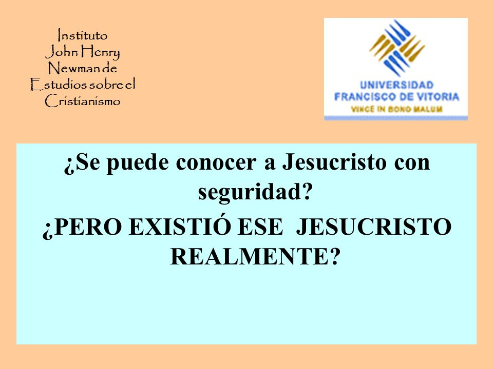 Instituto John Henry Newman de Estudios sobre el Cristianismo ¿Se puede conocer a Jesucristo con seguridad? ¿PERO EXISTIÓ ESE JESUCRISTO REALMENTE?