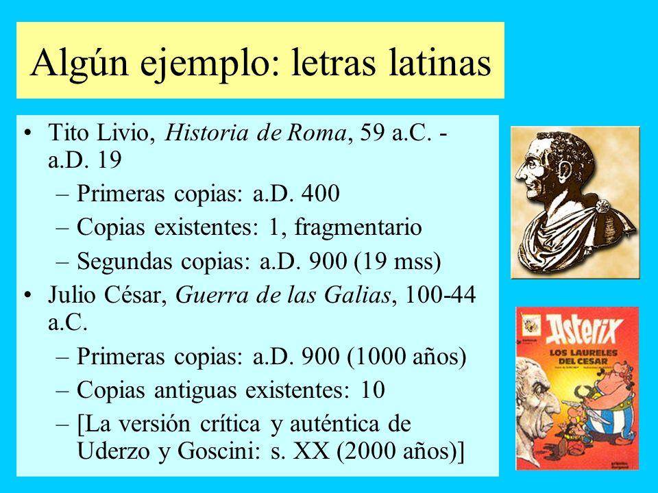Algún ejemplo: letras latinas Tito Livio, Historia de Roma, 59 a.C. - a.D. 19 –Primeras copias: a.D. 400 –Copias existentes: 1, fragmentario –Segundas