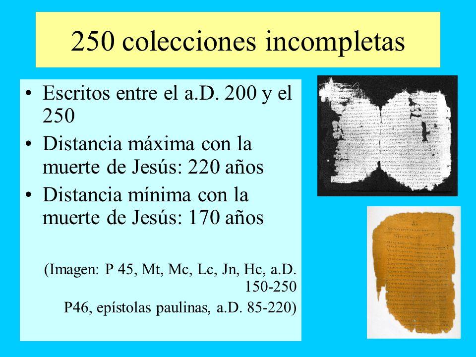 250 colecciones incompletas Escritos entre el a.D. 200 y el 250 Distancia máxima con la muerte de Jesús: 220 años Distancia mínima con la muerte de Je