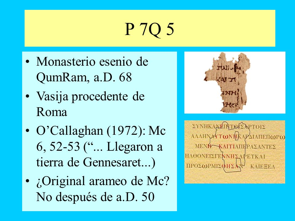 P 7Q 5 Monasterio esenio de QumRam, a.D. 68 Vasija procedente de Roma OCallaghan (1972): Mc 6, 52-53 (... Llegaron a tierra de Gennesaret...) ¿Origina