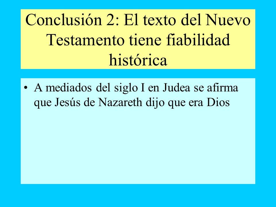 Conclusión 2: El texto del Nuevo Testamento tiene fiabilidad histórica A mediados del siglo I en Judea se afirma que Jesús de Nazareth dijo que era Di