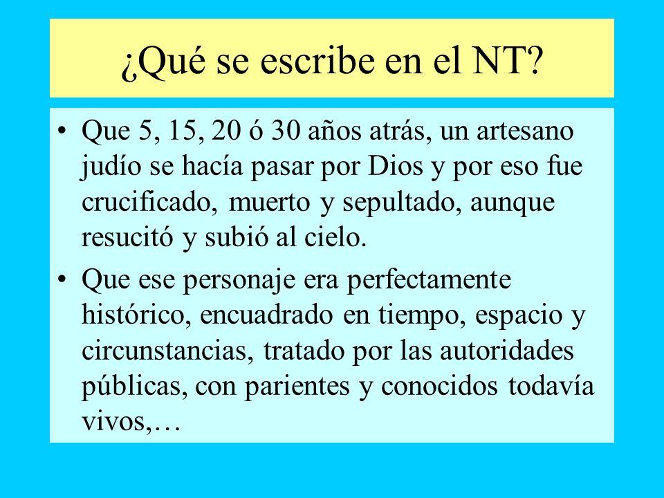 ¿Qué se escribe en el NT? Que 5, 15, 20 ó 30 años atrás, un artesano judío se hacía pasar por Dios y por eso fue crucificado, muerto y sepultado, aunq