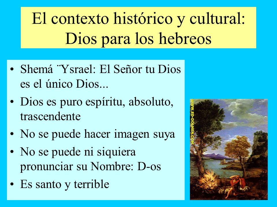 El contexto histórico y cultural: Dios para los hebreos Shemá ¨Ysrael: El Señor tu Dios es el único Dios... Dios es puro espíritu, absoluto, trascende