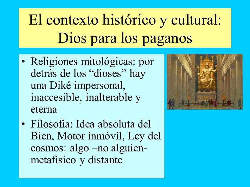 El contexto histórico y cultural: Dios para los paganos Religiones mitológicas: por detrás de los dioses hay una Diké impersonal, inaccesible, inalter