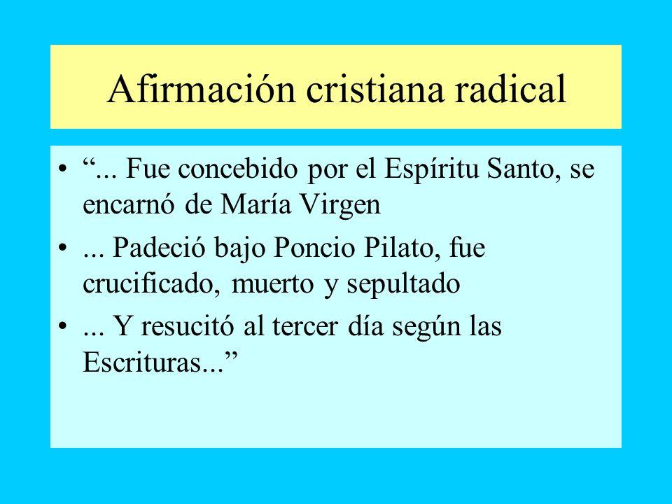 Afirmación cristiana radical... Fue concebido por el Espíritu Santo, se encarnó de María Virgen... Padeció bajo Poncio Pilato, fue crucificado, muerto