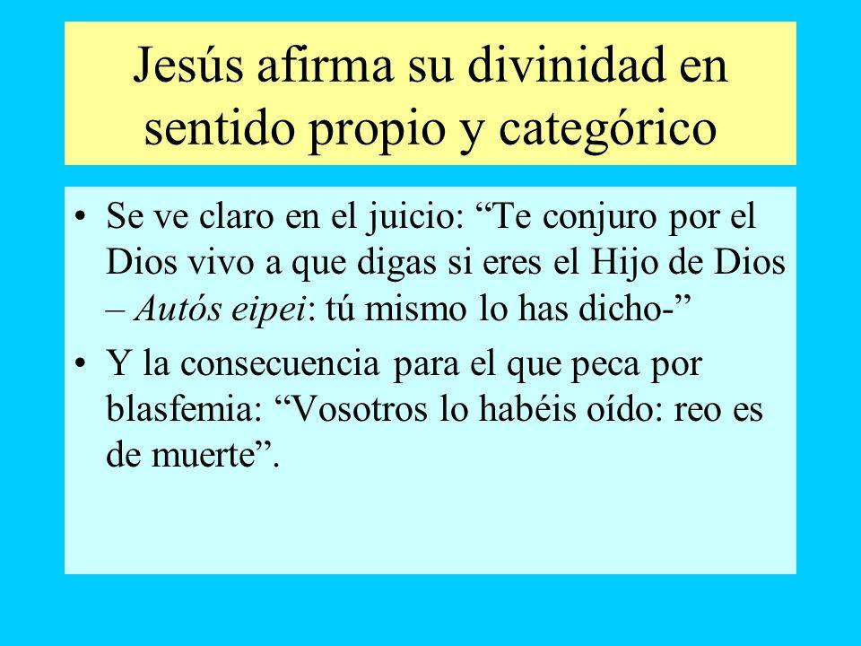 Jesús afirma su divinidad en sentido propio y categórico Se ve claro en el juicio: Te conjuro por el Dios vivo a que digas si eres el Hijo de Dios – A