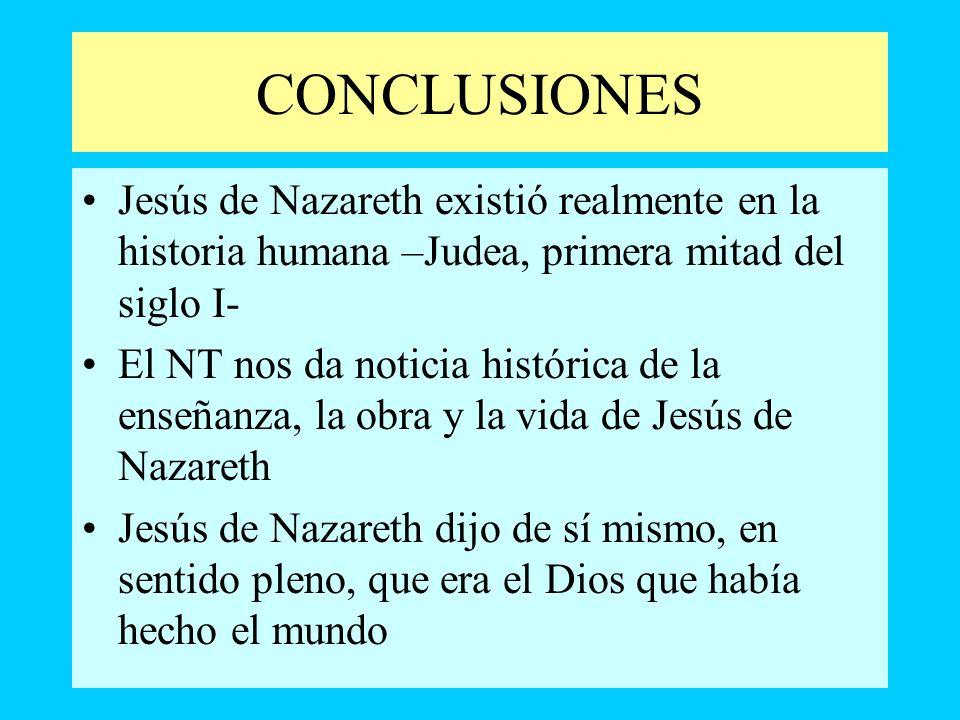 CONCLUSIONES Jesús de Nazareth existió realmente en la historia humana –Judea, primera mitad del siglo I- El NT nos da noticia histórica de la enseñan