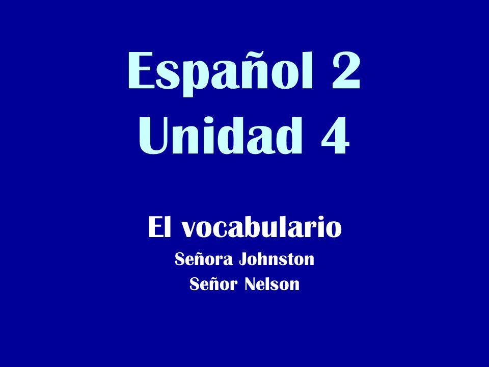 Español 2 Unidad 4 El vocabulario Señora Johnston Señor Nelson
