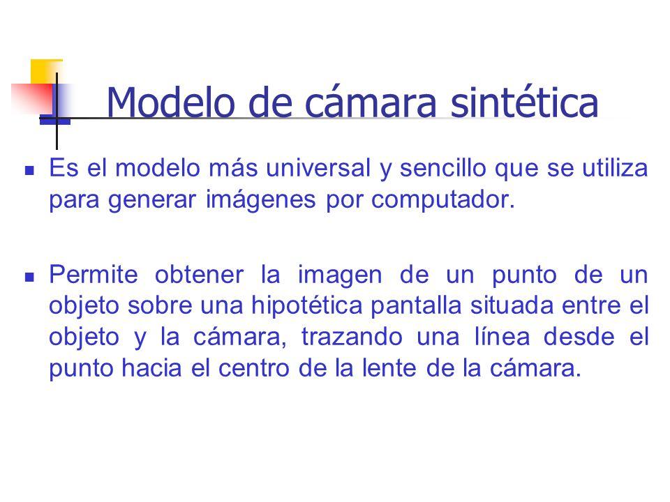 Modelo de cámara sintética Es el modelo más universal y sencillo que se utiliza para generar imágenes por computador. Permite obtener la imagen de un
