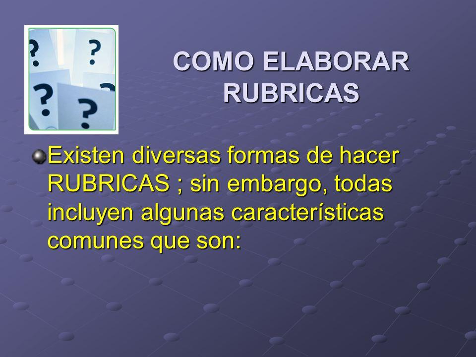 COMO ELABORAR RUBRICAS Existen diversas formas de hacer RUBRICAS ; sin embargo, todas incluyen algunas características comunes que son: