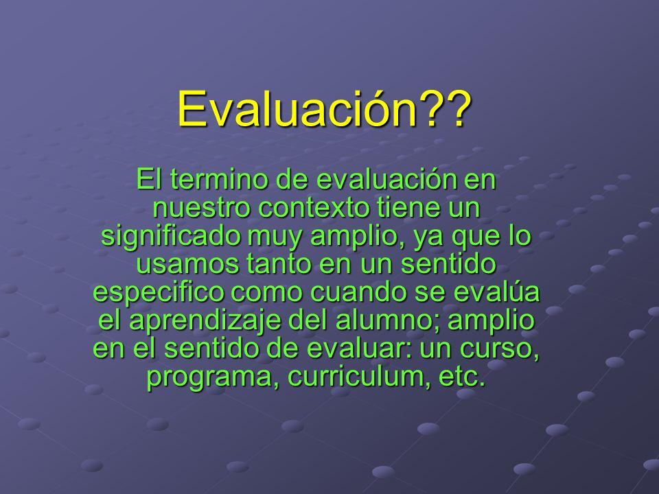 Evaluación?? El termino de evaluación en nuestro contexto tiene un significado muy amplio, ya que lo usamos tanto en un sentido especifico como cuando