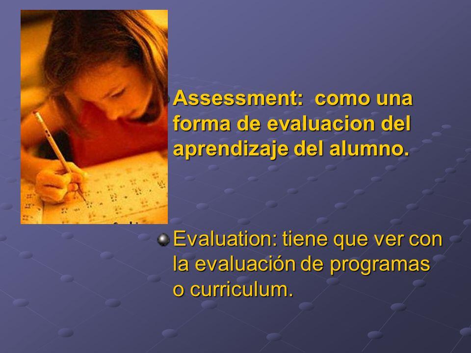 Assessment: como una forma de evaluacion del aprendizaje del alumno. Evaluation: tiene que ver con la evaluación de programas o curriculum.
