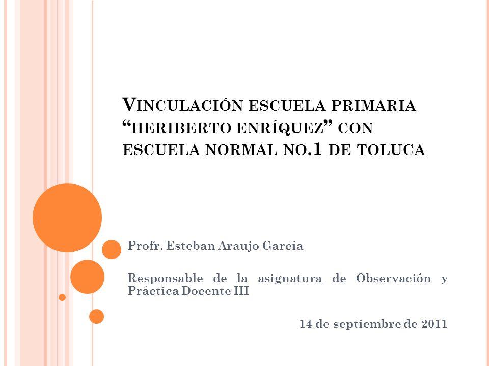 V INCULACIÓN ESCUELA PRIMARIA HERIBERTO ENRÍQUEZ CON ESCUELA NORMAL NO.1 DE TOLUCA Profr. Esteban Araujo García Responsable de la asignatura de Observ