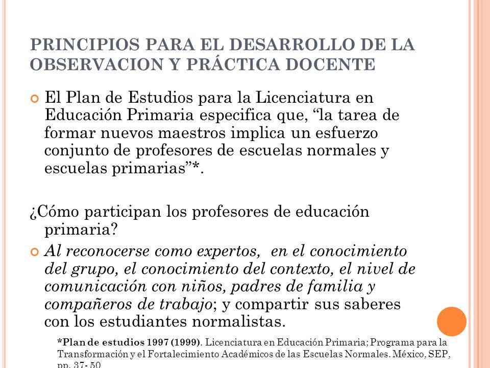 PRINCIPIOS PARA EL DESARROLLO DE LA OBSERVACION Y PRÁCTICA DOCENTE El Plan de Estudios para la Licenciatura en Educación Primaria especifica que, la t