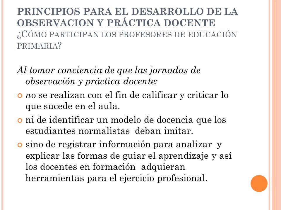 PRINCIPIOS PARA EL DESARROLLO DE LA OBSERVACION Y PRÁCTICA DOCENTE ¿C ÓMO PARTICIPAN LOS PROFESORES DE EDUCACIÓN PRIMARIA ? Al tomar conciencia de que