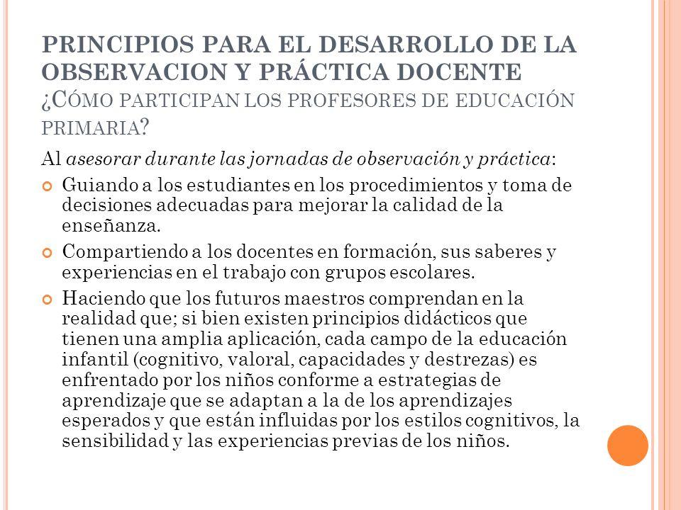 PRINCIPIOS PARA EL DESARROLLO DE LA OBSERVACION Y PRÁCTICA DOCENTE ¿C ÓMO PARTICIPAN LOS PROFESORES DE EDUCACIÓN PRIMARIA ? Al asesorar durante las jo