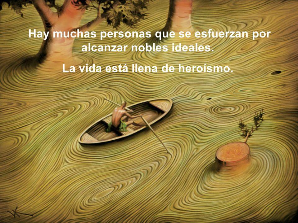 Hay muchas personas que se esfuerzan por alcanzar nobles ideales. La vida está llena de heroísmo.