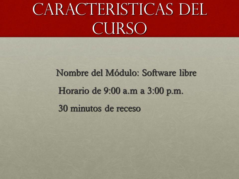 cARacteristicas del curso Nombre del Módulo: Software libre Nombre del Módulo: Software libre Horario de 9:00 a.m a 3:00 p.m. Horario de 9:00 a.m a 3: