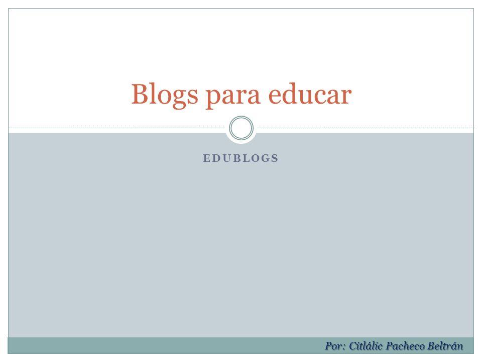 EDUBLOGS Blogs para educar Por: Citlálic Pacheco Beltrán