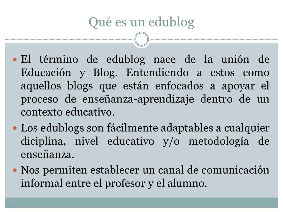 Qué es un edublog El término de edublog nace de la unión de Educación y Blog. Entendiendo a estos como aquellos blogs que están enfocados a apoyar el