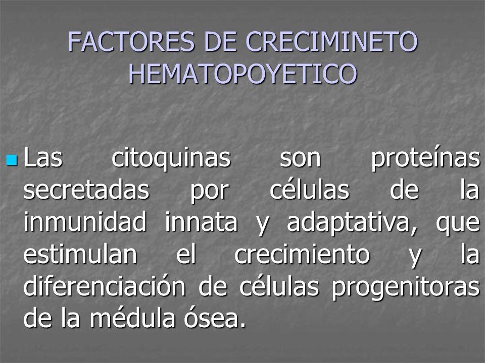 FACTORES DE CRECIMINETO HEMATOPOYETICO Las citoquinas son proteínas secretadas por células de la inmunidad innata y adaptativa, que estimulan el creci