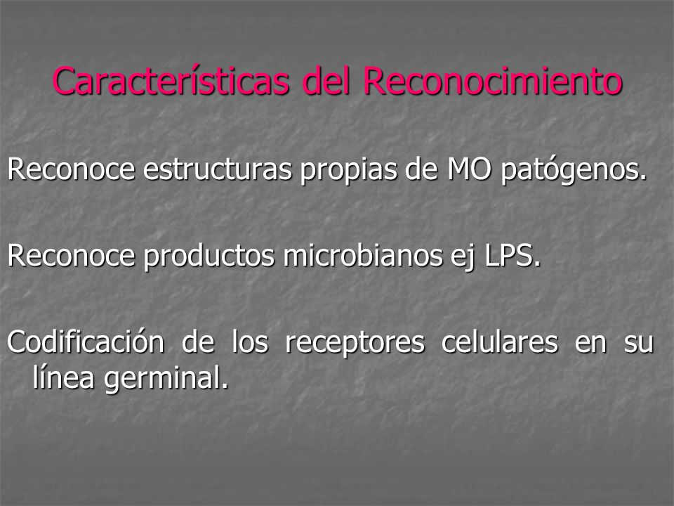 Características del Reconocimiento Reconoce estructuras propias de MO patógenos. Reconoce productos microbianos ej LPS. Codificación de los receptores