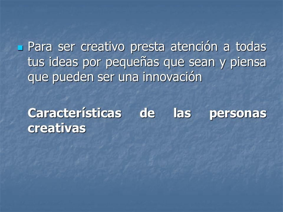 Para ser creativo presta atención a todas tus ideas por pequeñas que sean y piensa que pueden ser una innovación Para ser creativo presta atención a t