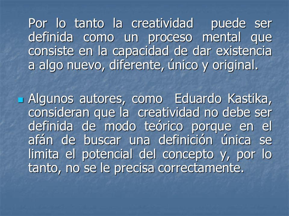 Por lo tanto la creatividad puede ser definida como un proceso mental que consiste en la capacidad de dar existencia a algo nuevo, diferente, único y